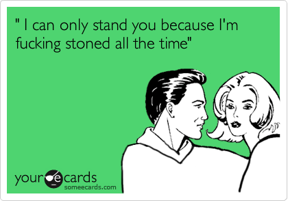 """ I can only stand you because I'm fucking stoned all the time"""