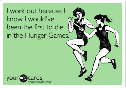 I work out because I know I would've been the first to die in the Hunger Games.