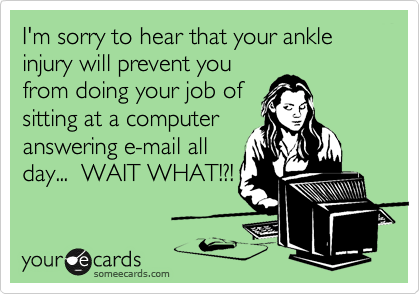 I'm sorry to hear that your ankle injury will prevent you from doing your job of sitting at a computer answering e-mail all day...  WAIT WHAT!?!