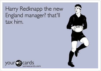 Harry Redknapp the new England manager? that'll tax him.
