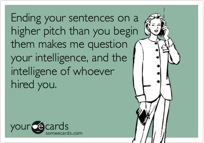 Ending your sentences on ahigher pitch than you beginthem makes me questionyour intelligence, and theintelligene of whoeverhired you.