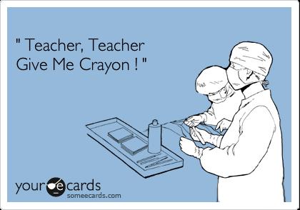 """ Teacher, Teacher  Give Me Crayon ! """