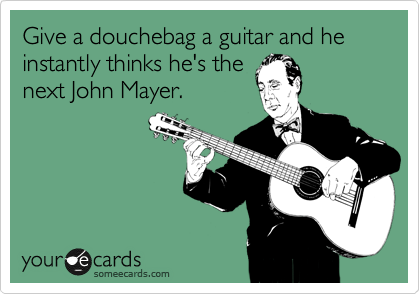 Give a douchebag a guitar and he instantly thinks he's the next John Mayer.