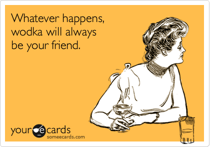 Whatever happens,  wodka will always  be your friend.