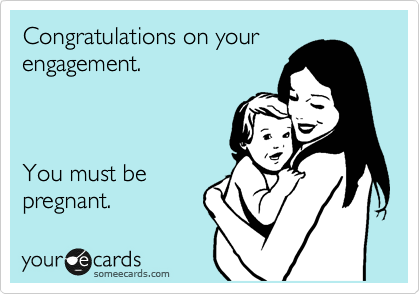 Congratulations on your engagement.    You must be pregnant.