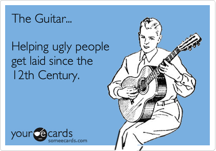 The Guitar...  Helping ugly people get laid since the 12th Century.