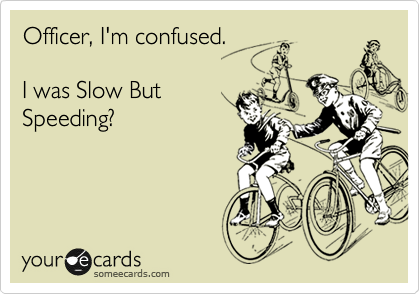 Officer, I'm confused.   I was Slow But Speeding?