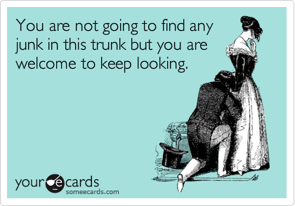 You are not going to find any junk in this trunk but you are welcome to keep looking.