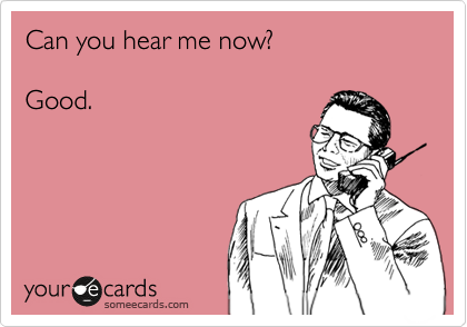 Can you hear me now?  Good.