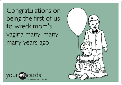 Congratulations on being the first of us to wreck mom's vagina many, many, many years ago.
