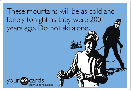 These mountains will be as cold and lonely tonight as they were 200 years ago. Do not ski alone.