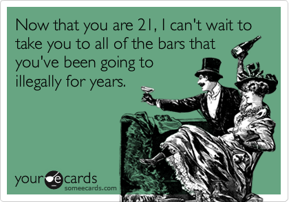 Now that you are 21, I can't wait to take you to all of the bars that you've been going to illegally for years.