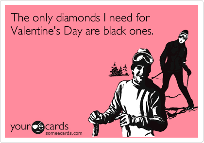 The only diamonds I need for Valentine's Day are black ones.