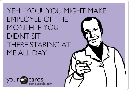 YEH , YOU!  YOU MIGHT MAKE EMPLOYEE OF THE MONTH IF YOU DIDNT SIT THERE STARING AT ME ALL DAY