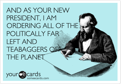 AND AS YOUR NEW PRESIDENT, I AM ORDERING ALL OF THE POLITICALLY FAR LEFT AND TEABAGGERS OFF THE PLANET