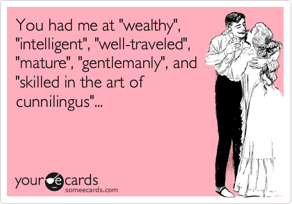 """You had me at """"wealthy"""", """"intelligent"""", """"well-traveled"""", """"mature"""", """"gentlemanly"""", and  """"skilled in the art of cunnilingus""""..."""