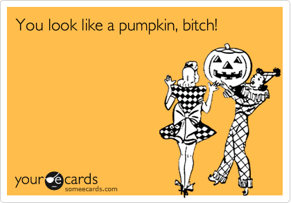 You look like a pumpkin, bitch!