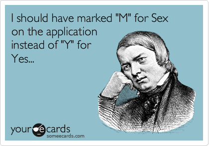 "I should have marked ""M"" for Sex on the application instead of ""Y"" for Yes..."