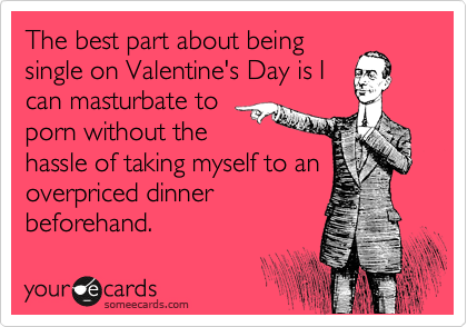 The best part about being single on Valentine's Day is I can masturbate to porn without the hassle of taking myself to an overpriced dinner beforehand.