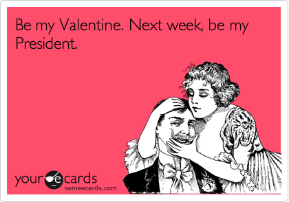 Be my Valentine. Next week, be my President.