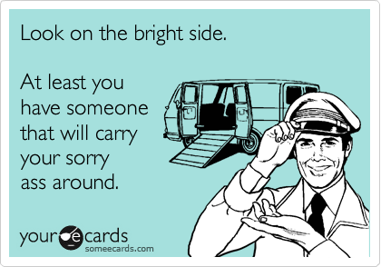 Look on the bright side.  At least you have someone  that will carry your sorry  ass around.