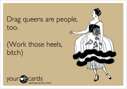 Drag queens are people, too.    %28Work those heels, bitch%29