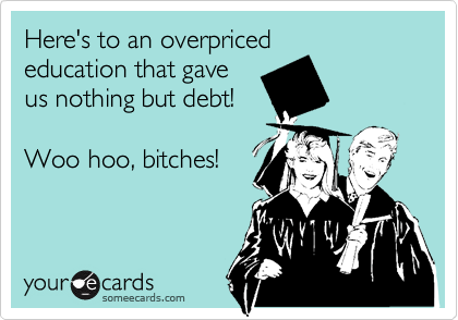 Here's to an overpriced education that gave  us nothing but debt!  Woo hoo, bitches!