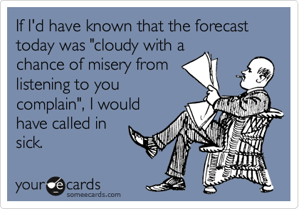 "If I'd have known that the forecast today was ""cloudy with a chance of misery from listening to you complain"", I would have called in sick."