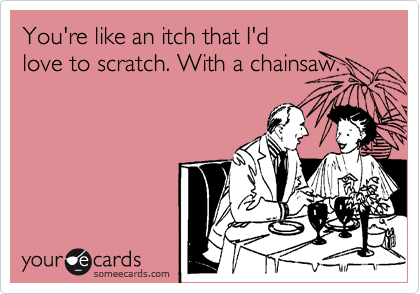 You're like an itch that I'd love to scratch. With a chainsaw.