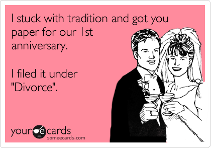 "I stuck with tradition and got you paper for our 1st anniversary.  I filed it under ""Divorce""."