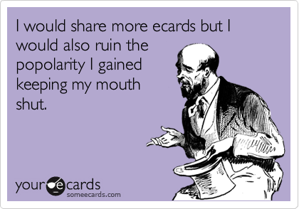 I would share more ecards but I would also ruin the popolarity I gained keeping my mouth shut.