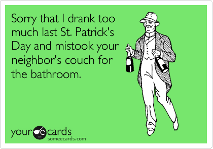 Sorry that I drank too much last St. Patrick's Day and mistook your neighbor's couch for the bathroom.