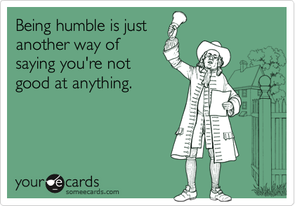 Being humble is just another way of  saying you're not  good at anything.