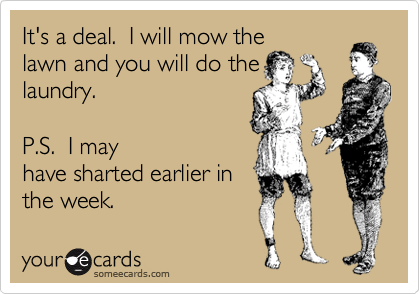 It's a deal.  I will mow the lawn and you will do the laundry.     P.S.  I may have sharted earlier in the week.