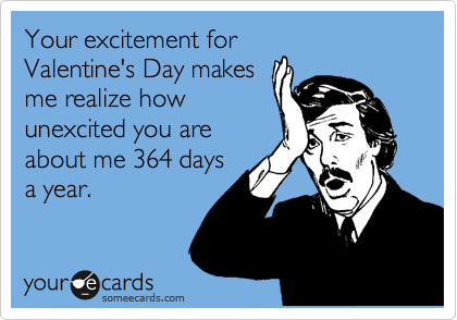 Your excitement for Valentine's Day makes me realize how unexcited you are about me 364 days a year.