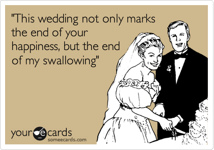 """This wedding not only marks the end of your happiness, but the end of my swallowing"""