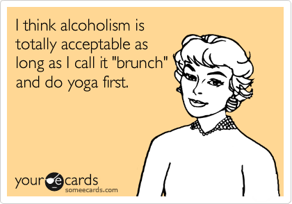 "I think alcoholism is totally acceptable as long as I call it ""brunch"" and do yoga first."