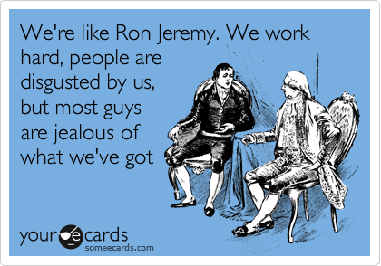 We're like Ron Jeremy. We work hard, people are disgusted by us, but most guys are jealous of what we've got