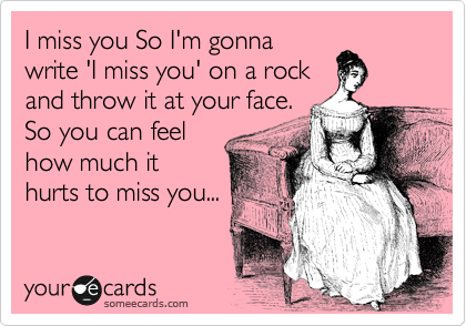 I miss you So I'm gonna write 'I miss you' on a rock and throw it at your face. So you can feel how much it hurts to miss you...