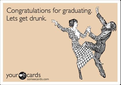 Congratulations for graduating. Lets get drunk.
