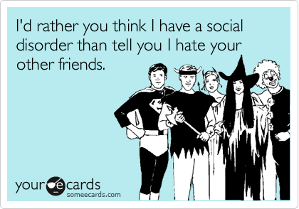 I'd rather you think I have a social disorder than tell you I hate your other friends.