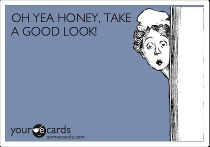 OH YEA HONEY, TAKE A GOOD LOOK!
