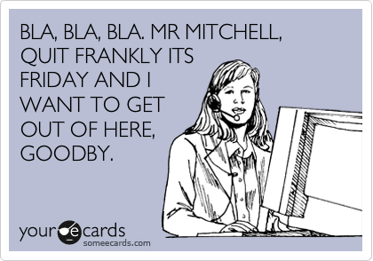 BLA, BLA, BLA. MR MITCHELL, QUIT FRANKLY ITS FRIDAY AND I WANT TO GET OUT OF HERE, GOODBY.