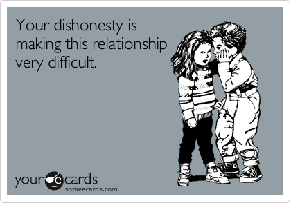 Your dishonesty is making this relationship very difficult.