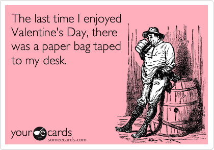 The last time I enjoyed Valentine's Day, there was a paper bag taped to my desk.