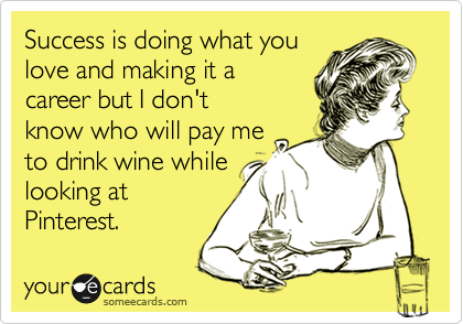 Success is doing what you love and making it a career but I don't know who will pay me to drink wine while looking at Pinterest.