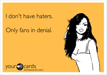I don't have haters.  Only fans in denial.