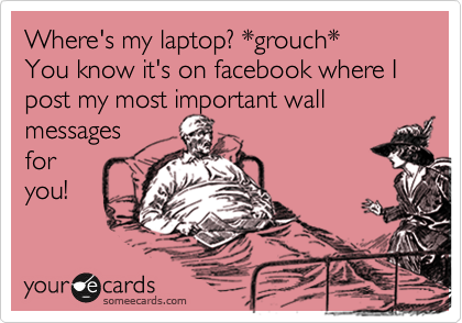 Where's my laptop? *grouch* You know it's on facebook where I post my most important wall messages for you!