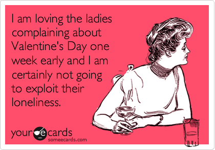 I am loving the ladies complaining about Valentine's Day one  week early and I am  certainly not going to exploit their  loneliness.