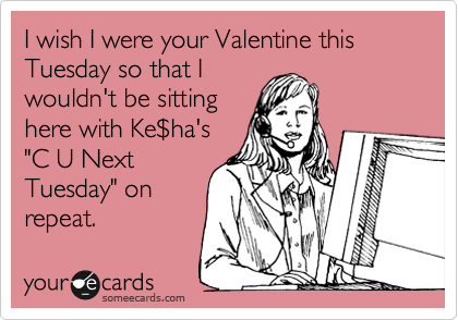 "I wish I were your Valentine this Tuesday so that I wouldn't be sitting here with Ke%24ha's ""C U Next Tuesday"" on repeat."